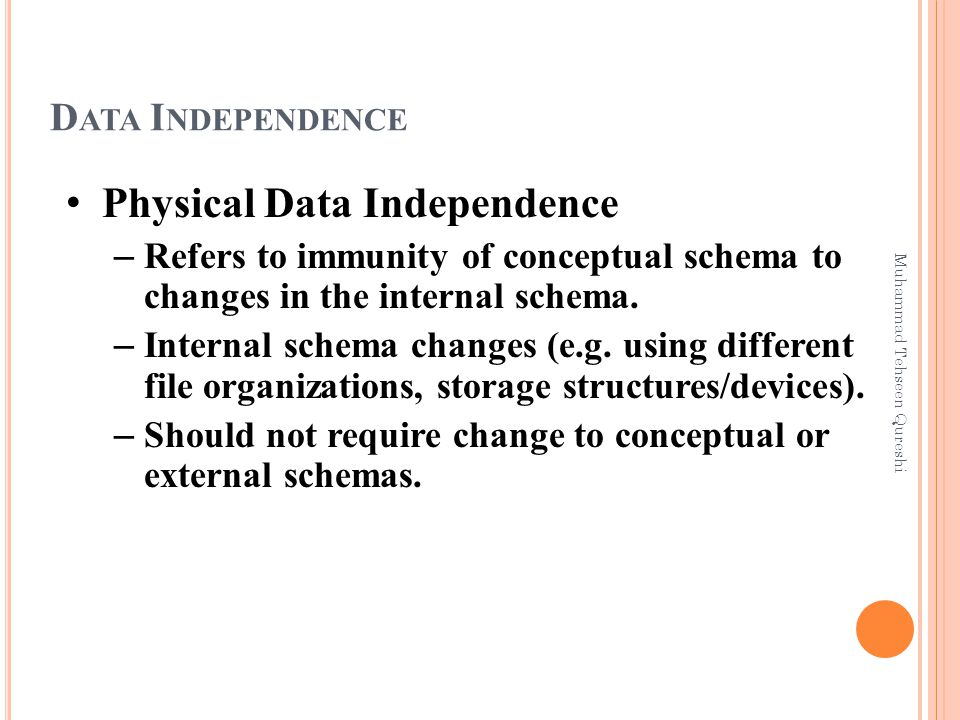 D ATA I NDEPENDENCE Physical Data Independence – Refers to immunity of conceptual schema to changes in the internal schema.