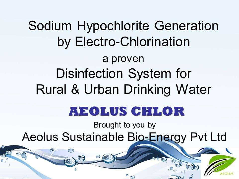 aeolus.bioenergy@gmail.com AEOLUS CHLOR - Advantages AEOLUS CHLOR- Sodium Hypochlorite generation unit offers:  Powerful biocide and disinfecting agent  Safe and economical disinfection  Efficient protection against micro & macro organic fouling  Use no chemicals other than common salt  Simple and easy to operate and maintain  'Plug & Play' operations  Operations can be fully automatic as per requirements  Wide range of proven applications  Globally accepted, preferred even by United Nations Organization for UNDP projects.