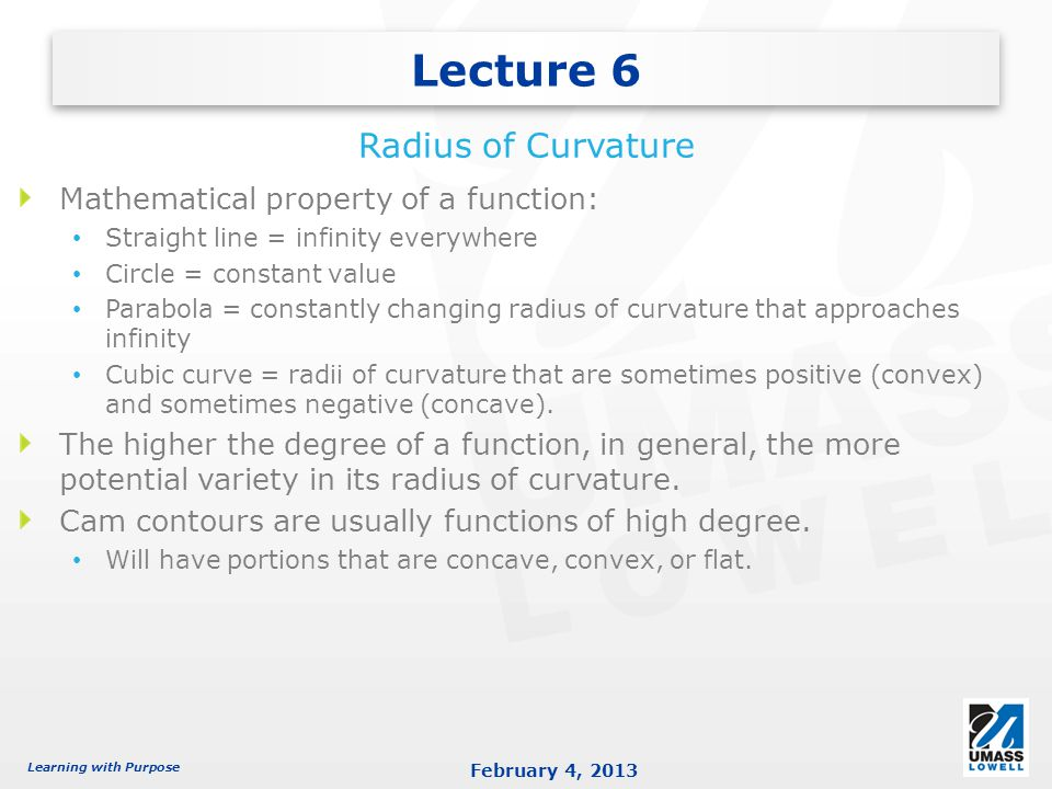 Learning with Purpose February 4, 2013 Mathematical property of a function: Straight line = infinity everywhere Circle = constant value Parabola = constantly changing radius of curvature that approaches infinity Cubic curve = radii of curvature that are sometimes positive (convex) and sometimes negative (concave).