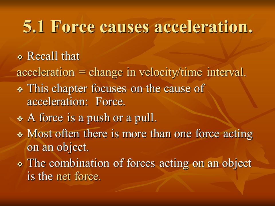 5.1 Force causes acceleration.  Recall that acceleration = change in velocity/time interval.  This chapter focuses on the cause of acceleration: For