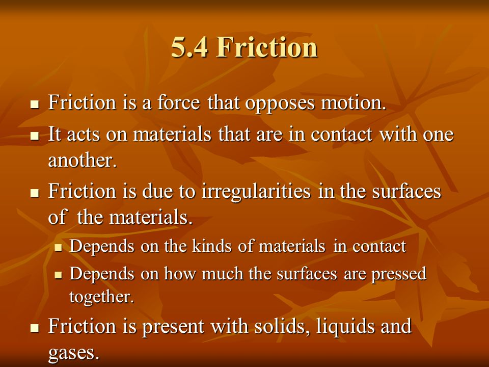 5.4 Friction Friction is a force that opposes motion. Friction is a force that opposes motion. It acts on materials that are in contact with one anoth