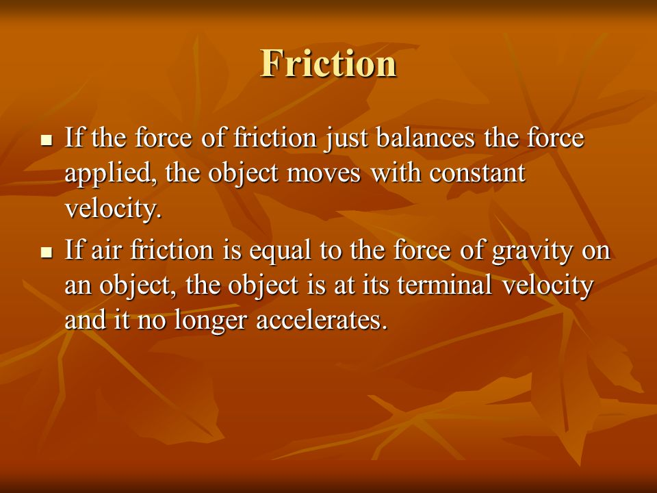 Friction If the force of friction just balances the force applied, the object moves with constant velocity. If the force of friction just balances the