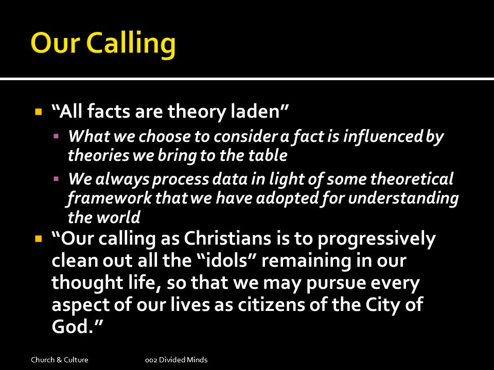  All facts are theory laden  What we choose to consider a fact is influenced by theories we bring to the table  We always process data in light of some theoretical framework that we have adopted for understanding the world  Our calling as Christians is to progressively clean out all the idols remaining in our thought life, so that we may pursue every aspect of our lives as citizens of the City of God. Church & Culture002 Divided Minds