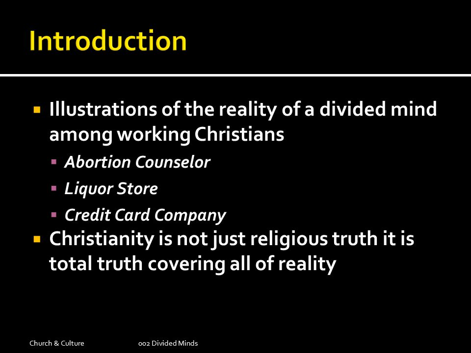  Illustrations of the reality of a divided mind among working Christians  Abortion Counselor  Liquor Store  Credit Card Company  Christianity is not just religious truth it is total truth covering all of reality Church & Culture002 Divided Minds