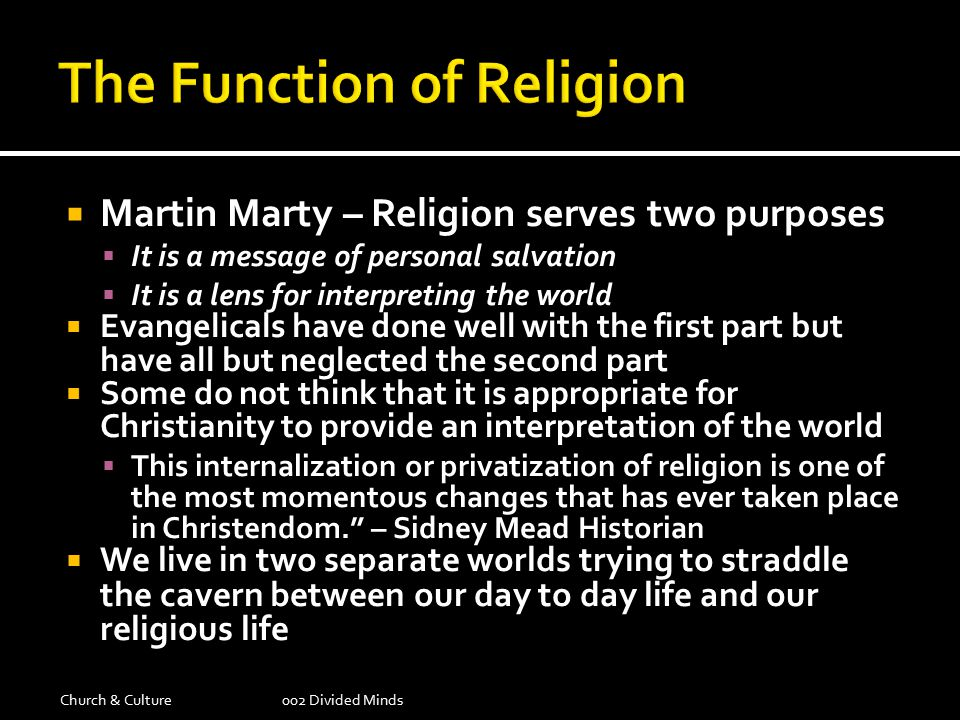  Martin Marty – Religion serves two purposes  It is a message of personal salvation  It is a lens for interpreting the world  Evangelicals have done well with the first part but have all but neglected the second part  Some do not think that it is appropriate for Christianity to provide an interpretation of the world  This internalization or privatization of religion is one of the most momentous changes that has ever taken place in Christendom. – Sidney Mead Historian  We live in two separate worlds trying to straddle the cavern between our day to day life and our religious life Church & Culture002 Divided Minds