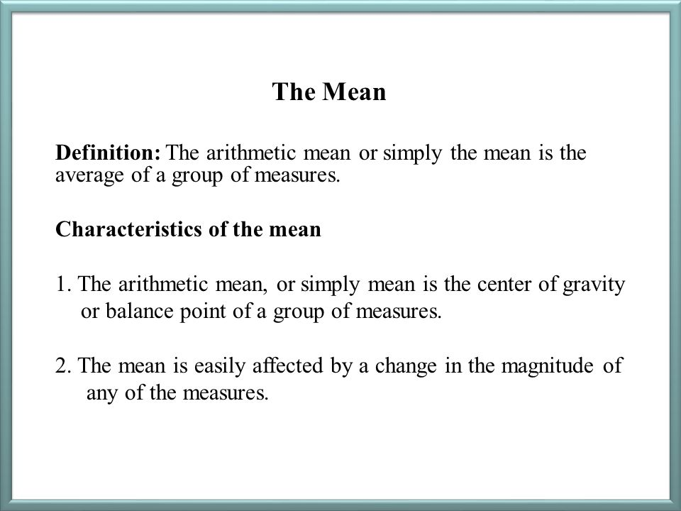 The Mean Definition: The arithmetic mean or simply the mean is the average of a group of measures. Characteristics of the mean 1. The arithmetic mean,