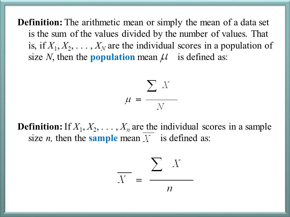 Definition: The arithmetic mean or simply the mean of a data set is the sum of the values divided by the number of values. That is, if X 1, X 2,..., X