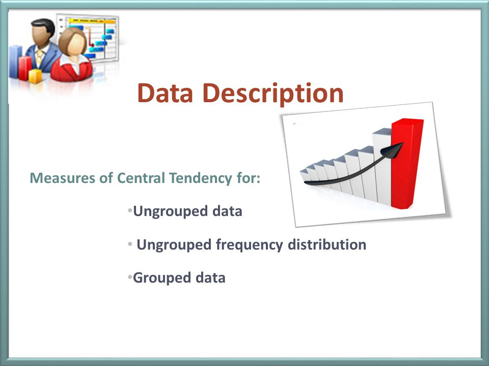 Data Description Measures of Central Tendency for: Ungrouped data Ungrouped frequency distribution Grouped data