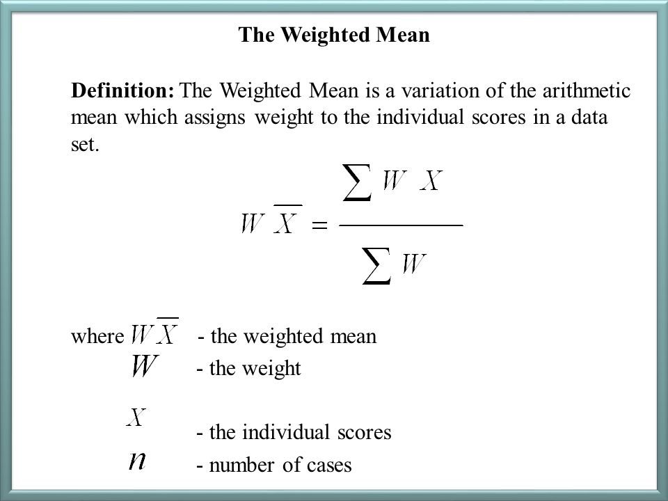 The Weighted Mean Definition: The Weighted Mean is a variation of the arithmetic mean which assigns weight to the individual scores in a data set. whe