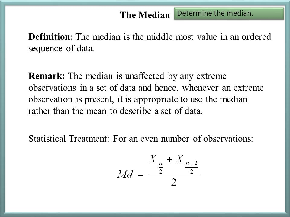 The Median Definition: The median is the middle most value in an ordered sequence of data. Remark: The median is unaffected by any extreme observation