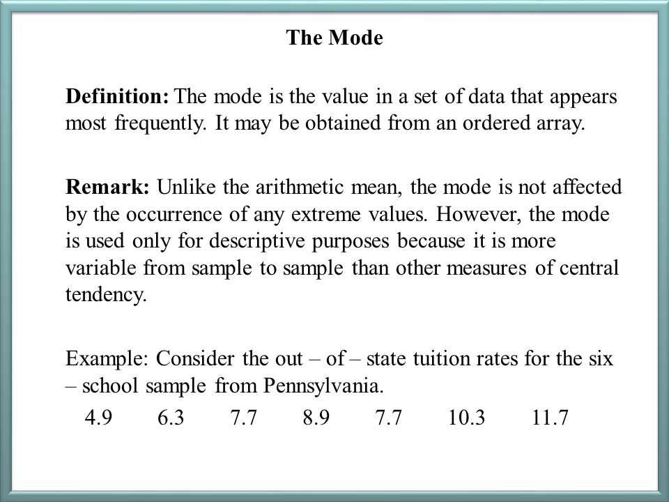 The Mode Definition: The mode is the value in a set of data that appears most frequently. It may be obtained from an ordered array. Remark: Unlike the