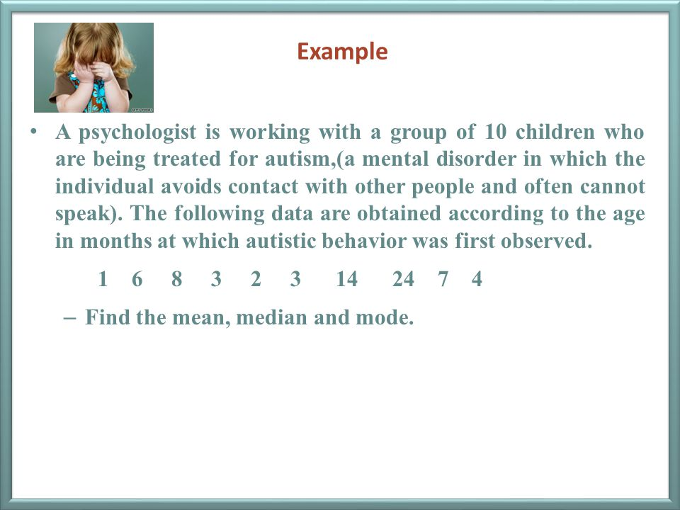 Example A psychologist is working with a group of 10 children who are being treated for autism,(a mental disorder in which the individual avoids conta