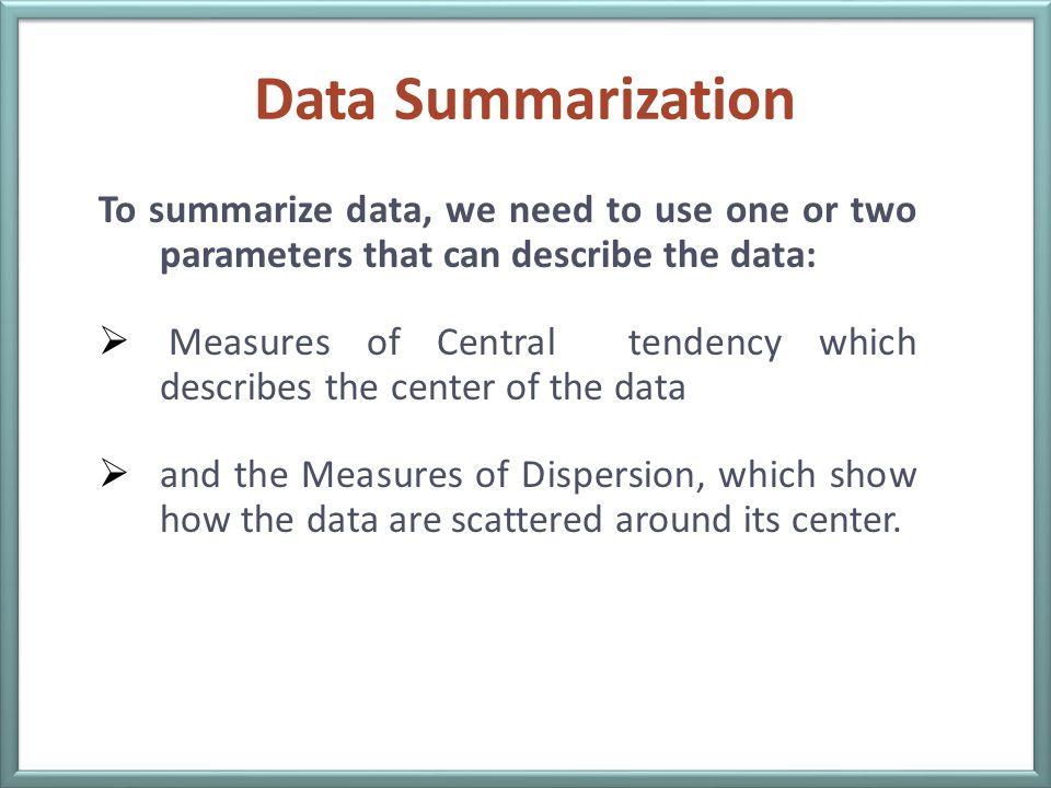 Data Summarization To summarize data, we need to use one or two parameters that can describe the data:  Measures of Central tendency which describes