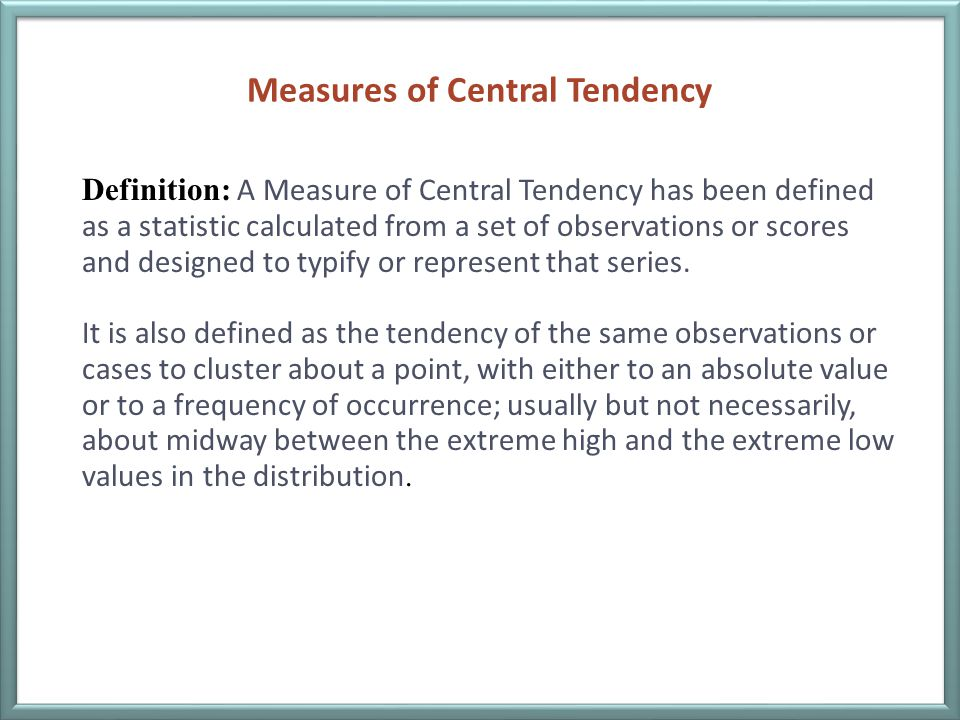 Measures of Central Tendency Definition: A Measure of Central Tendency has been defined as a statistic calculated from a set of observations or scores