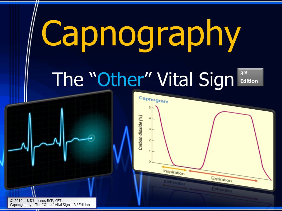 """Capnography The """"Other"""" Vital Sign © 2010 – J. D'Urbano, RCP, CRT Capnography – The """"Other"""" Vital Sign – 3 rd Edition 3 rd Edition"""