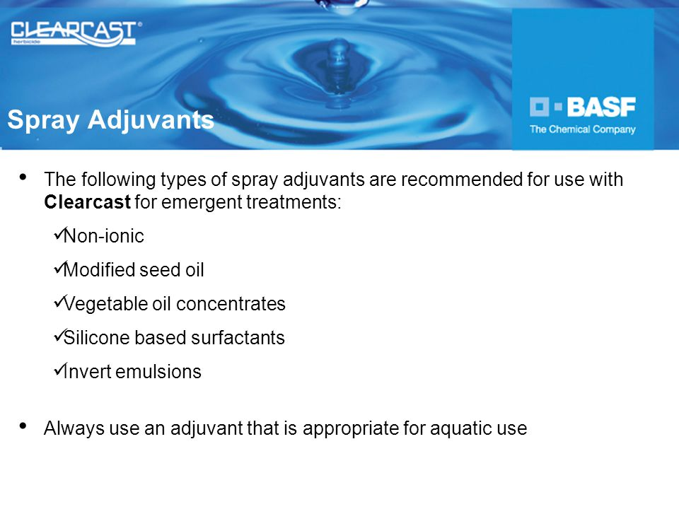 The following types of spray adjuvants are recommended for use with Clearcast for emergent treatments: Non-ionic Modified seed oil Vegetable oil concentrates Silicone based surfactants Invert emulsions Always use an adjuvant that is appropriate for aquatic use Spray Adjuvants