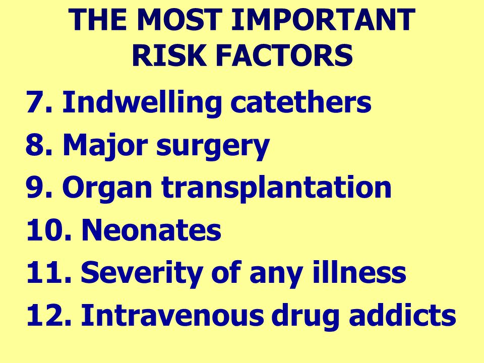 THE MOST IMPORTANT RISK FACTORS 7. Indwelling catethers 8. Major surgery 9. Organ transplantation 10. Neonates 11. Severity of any illness 12. Intrave