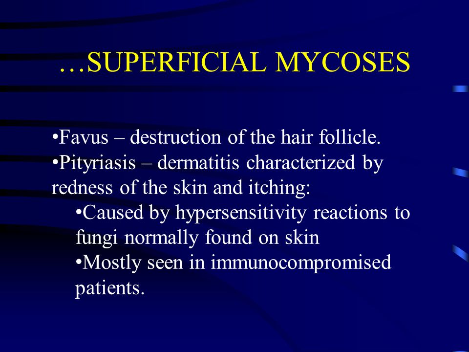 …SUPERFICIAL MYCOSES Favus – destruction of the hair follicle. Pityriasis – dermatitis characterized by redness of the skin and itching: Caused by hyp