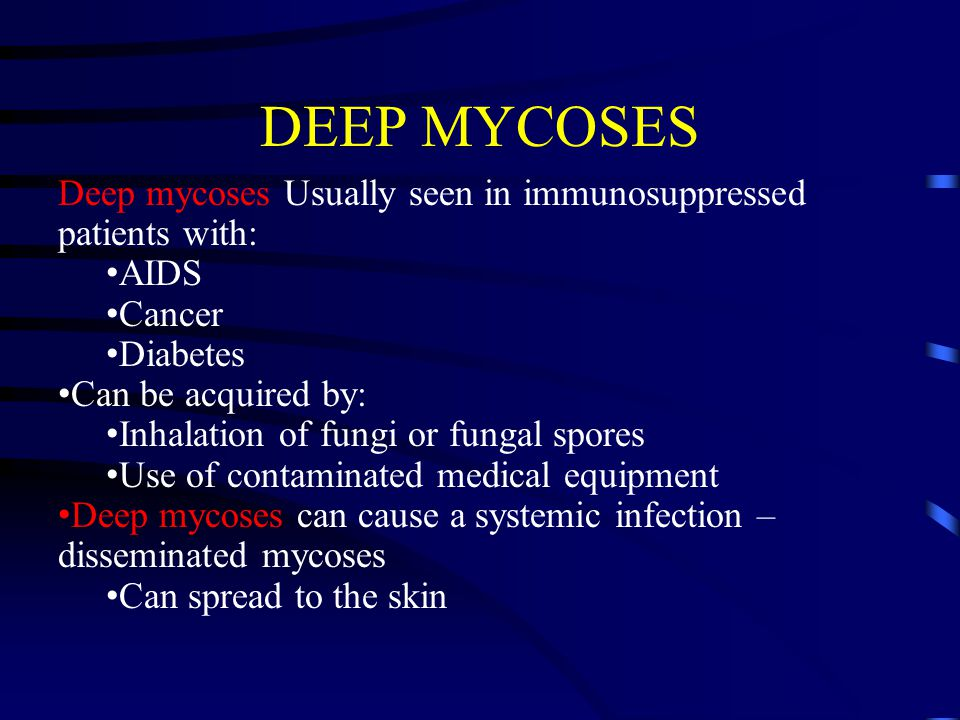DEEP MYCOSES Deep mycoses Usually seen in immunosuppressed patients with: AIDS Cancer Diabetes Can be acquired by: Inhalation of fungi or fungal spore