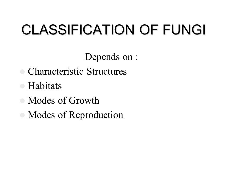 CLASSIFICATION OF FUNGI Depends on : Characteristic Structures Habitats Modes of Growth Modes of Reproduction