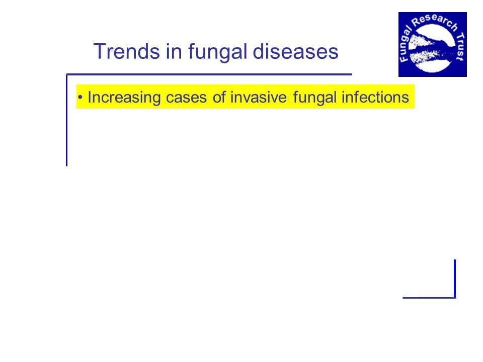 Trends in fungal diseases Increasing cases of invasive fungal infections