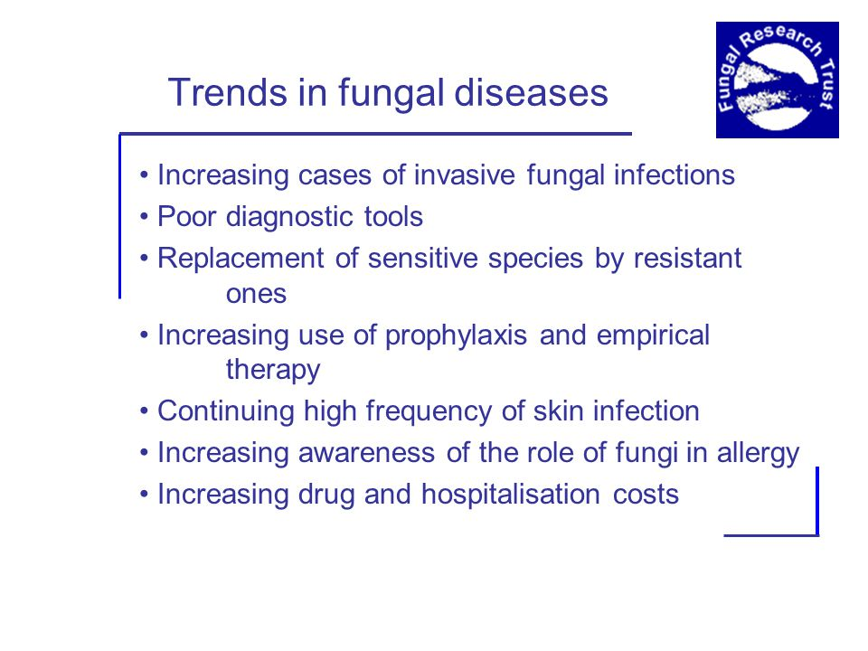 Trends in fungal diseases Increasing cases of invasive fungal infections Poor diagnostic tools Replacement of sensitive species by resistant ones Increasing use of prophylaxis and empirical therapy Continuing high frequency of skin infection Increasing awareness of the role of fungi in allergy Increasing drug and hospitalisation costs