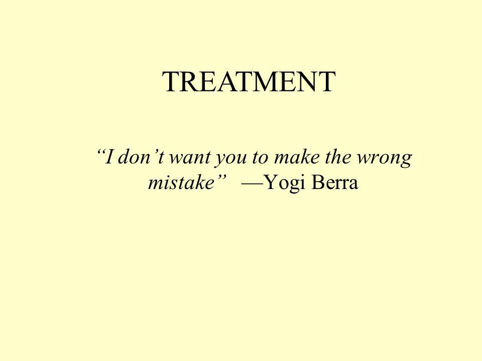 """I don't want you to make the wrong mistake"" —Yogi Berra TREATMENT"