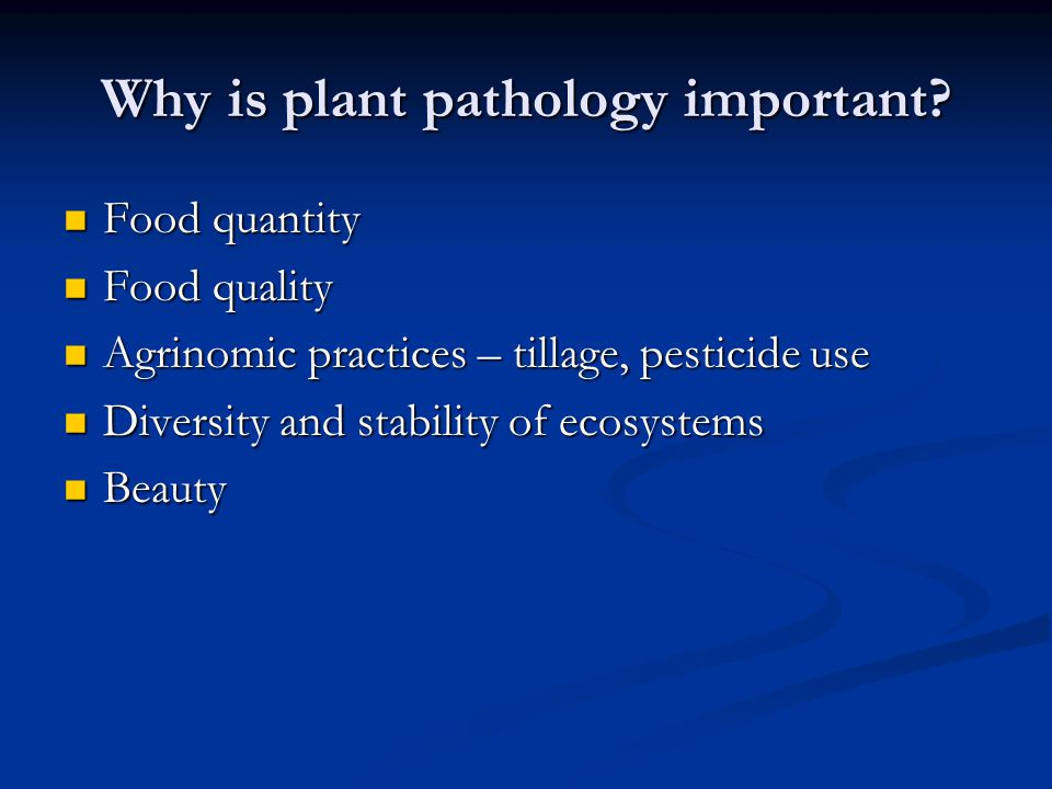 Why is plant pathology important? Food quantity Food quantity Food quality Food quality Agrinomic practices – tillage, pesticide use Agrinomic practic