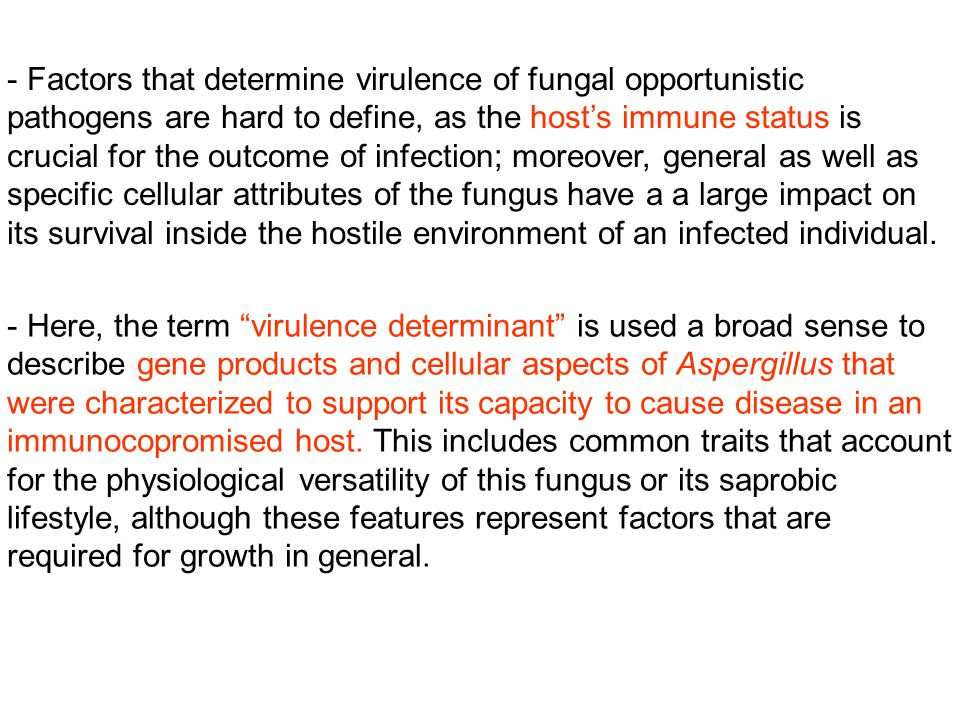 - Factors that determine virulence of fungal opportunistic pathogens are hard to define, as the host's immune status is crucial for the outcome of infection; moreover, general as well as specific cellular attributes of the fungus have a a large impact on its survival inside the hostile environment of an infected individual.