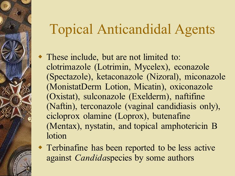 Topical Anticandidal Agents  These include, but are not limited to: clotrimazole (Lotrimin, Mycelex), econazole (Spectazole), ketaconazole (Nizoral),