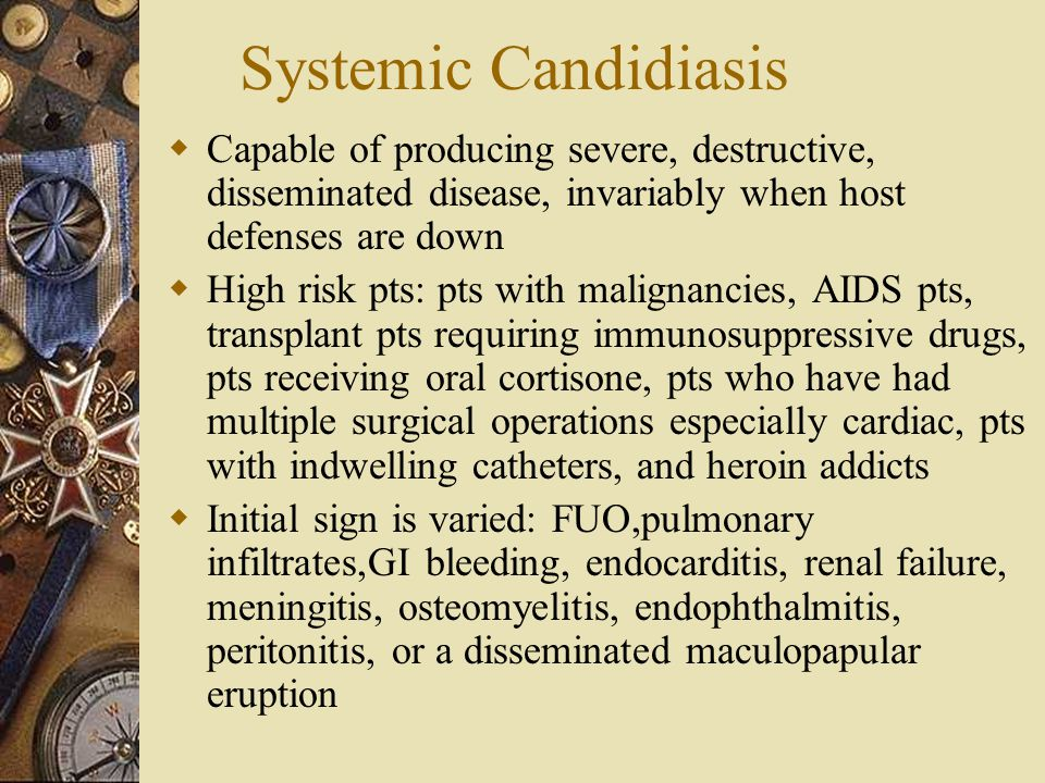 Systemic Candidiasis  Capable of producing severe, destructive, disseminated disease, invariably when host defenses are down  High risk pts: pts wit