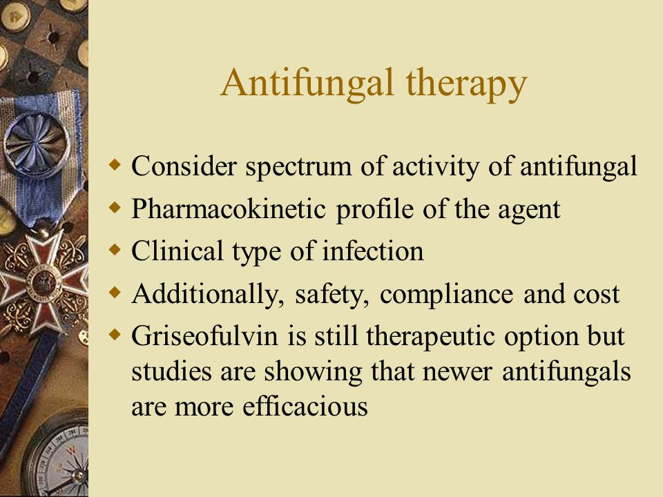 Antifungal therapy  Consider spectrum of activity of antifungal  Pharmacokinetic profile of the agent  Clinical type of infection  Additionally, s