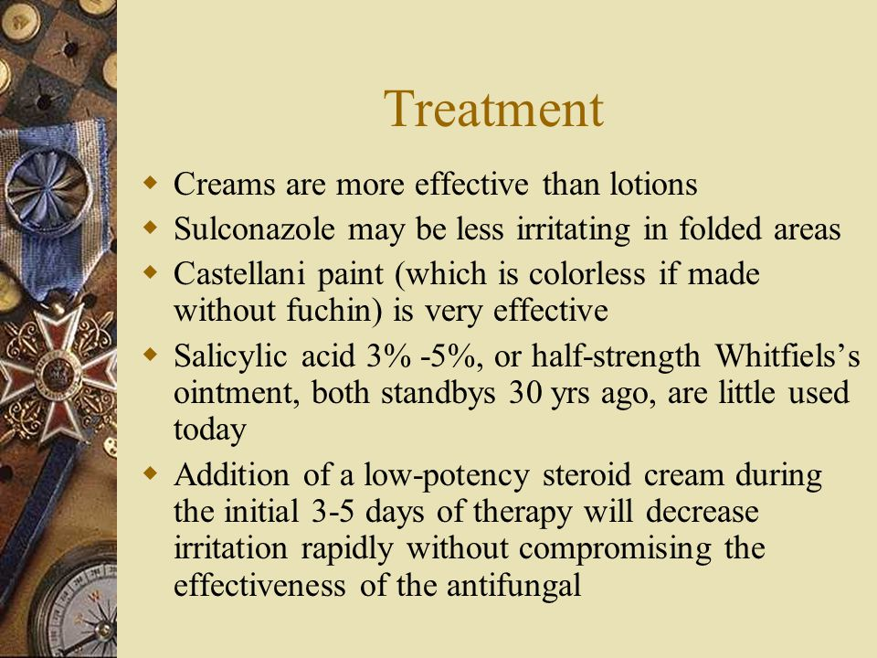 Treatment  Creams are more effective than lotions  Sulconazole may be less irritating in folded areas  Castellani paint (which is colorless if made