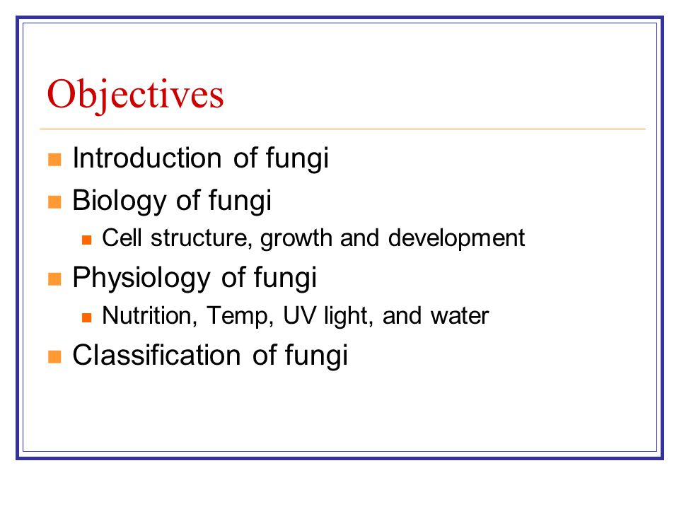 Objectives Introduction of fungi Biology of fungi Cell structure, growth and development Physiology of fungi Nutrition, Temp, UV light, and water Clas