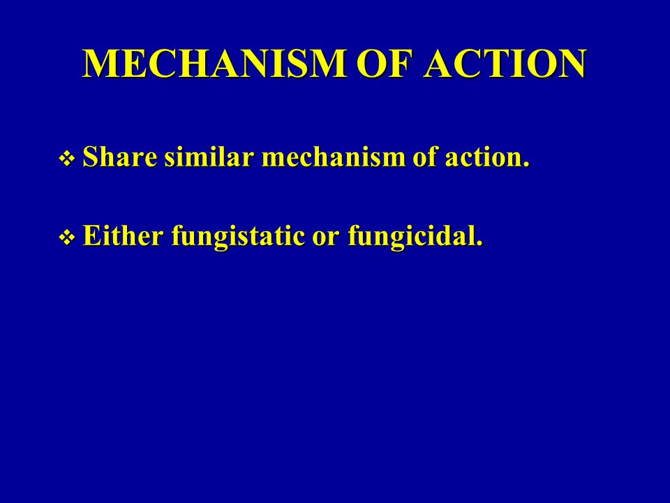 MECHANISM OF ACTION  Share similar mechanism of action.  Either fungistatic or fungicidal.