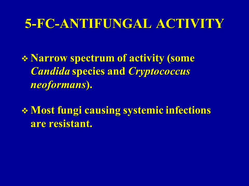 5-FC-ANTIFUNGAL ACTIVITY  Narrow spectrum of activity (some Candida species and Cryptococcus neoformans).