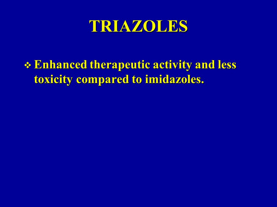 TRIAZOLES  Enhanced therapeutic activity and less toxicity compared to imidazoles.