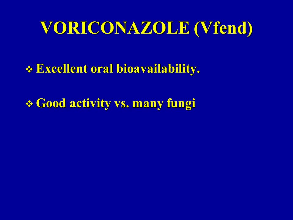 VORICONAZOLE (Vfend)  Excellent oral bioavailability.  Good activity vs. many fungi