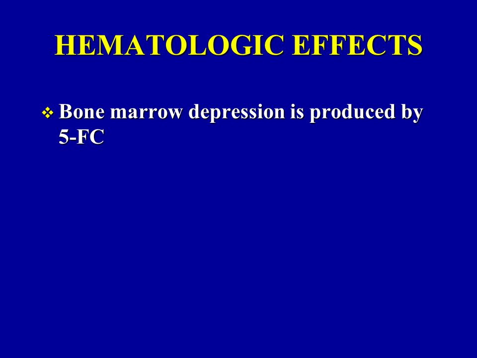 HEMATOLOGIC EFFECTS  Bone marrow depression is produced by 5-FC