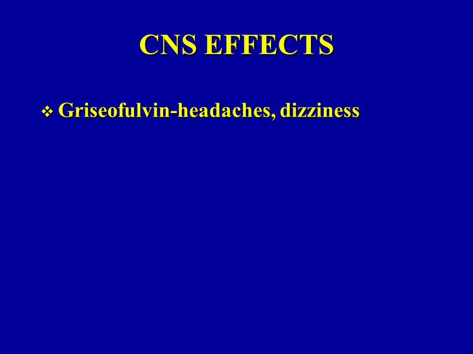 CNS EFFECTS  Griseofulvin-headaches, dizziness