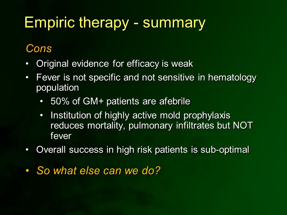 Empiric therapy - summary Cons Original evidence for efficacy is weak Fever is not specific and not sensitive in hematology population 50% of GM+ pati