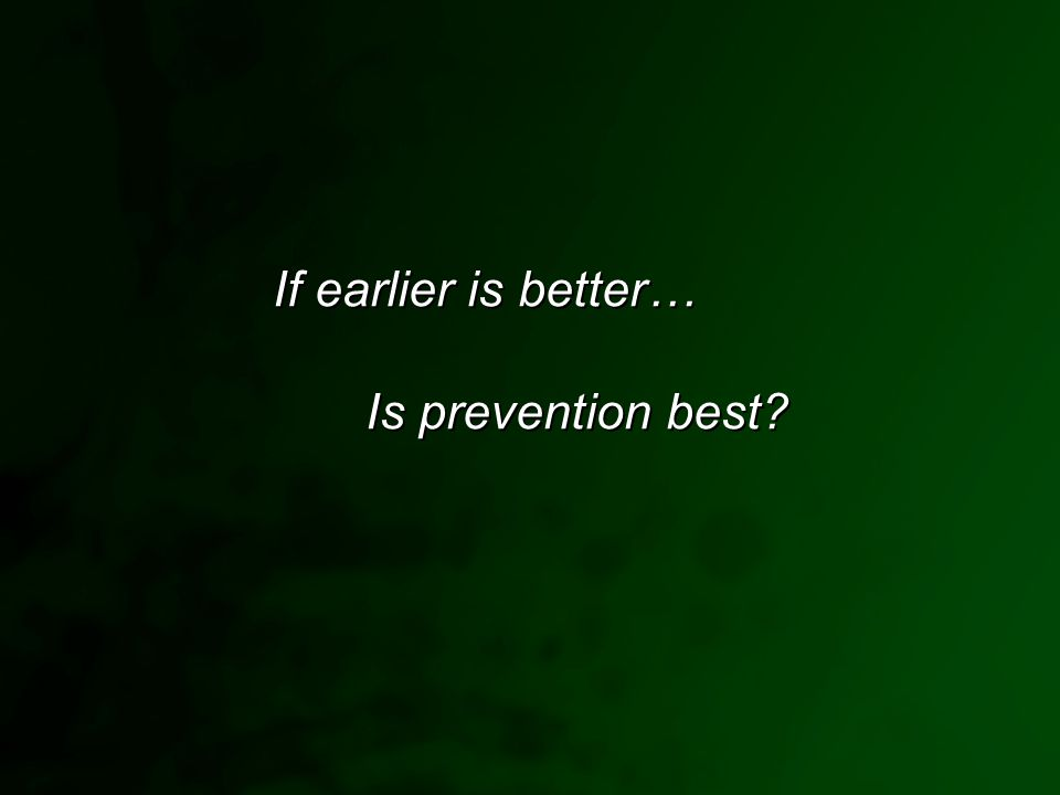 If earlier is better… Is prevention best?