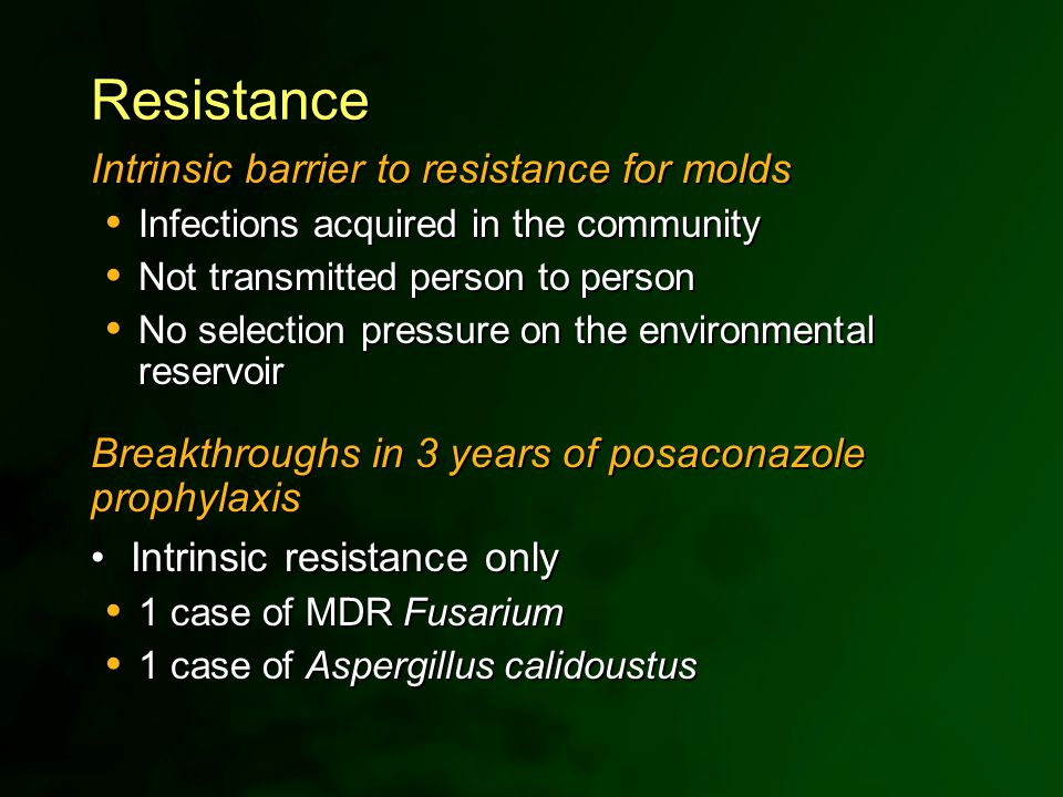 Resistance Intrinsic barrier to resistance for molds  Infections acquired in the community  Not transmitted person to person  No selection pressure