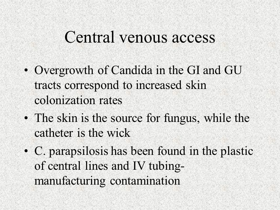 Central venous access Overgrowth of Candida in the GI and GU tracts correspond to increased skin colonization rates The skin is the source for fungus,