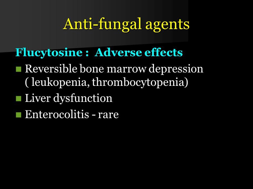 Anti-fungal agents Flucytosine : Adverse effects Reversible bone marrow depression ( leukopenia, thrombocytopenia) Reversible bone marrow depression ( leukopenia, thrombocytopenia) Liver dysfunction Liver dysfunction Enterocolitis - rare Enterocolitis - rare