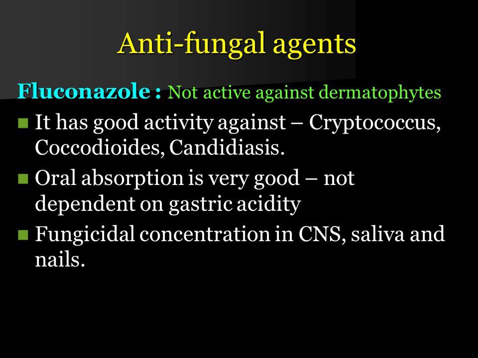 Anti-fungal agents Fluconazole : Not active against dermatophytes It has good activity against – Cryptococcus, Coccodioides, Candidiasis.