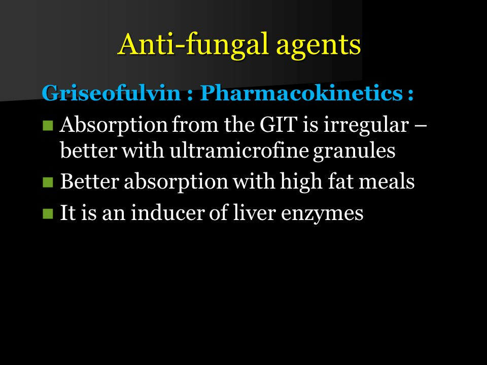 Anti-fungal agents Griseofulvin : Pharmacokinetics : Absorption from the GIT is irregular – better with ultramicrofine granules Absorption from the GIT is irregular – better with ultramicrofine granules Better absorption with high fat meals Better absorption with high fat meals It is an inducer of liver enzymes It is an inducer of liver enzymes