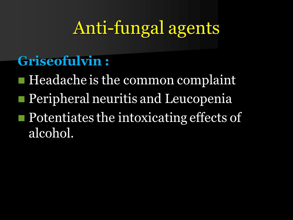 Anti-fungal agents Griseofulvin : Headache is the common complaint Headache is the common complaint Peripheral neuritis and Leucopenia Peripheral neuritis and Leucopenia Potentiates the intoxicating effects of alcohol.