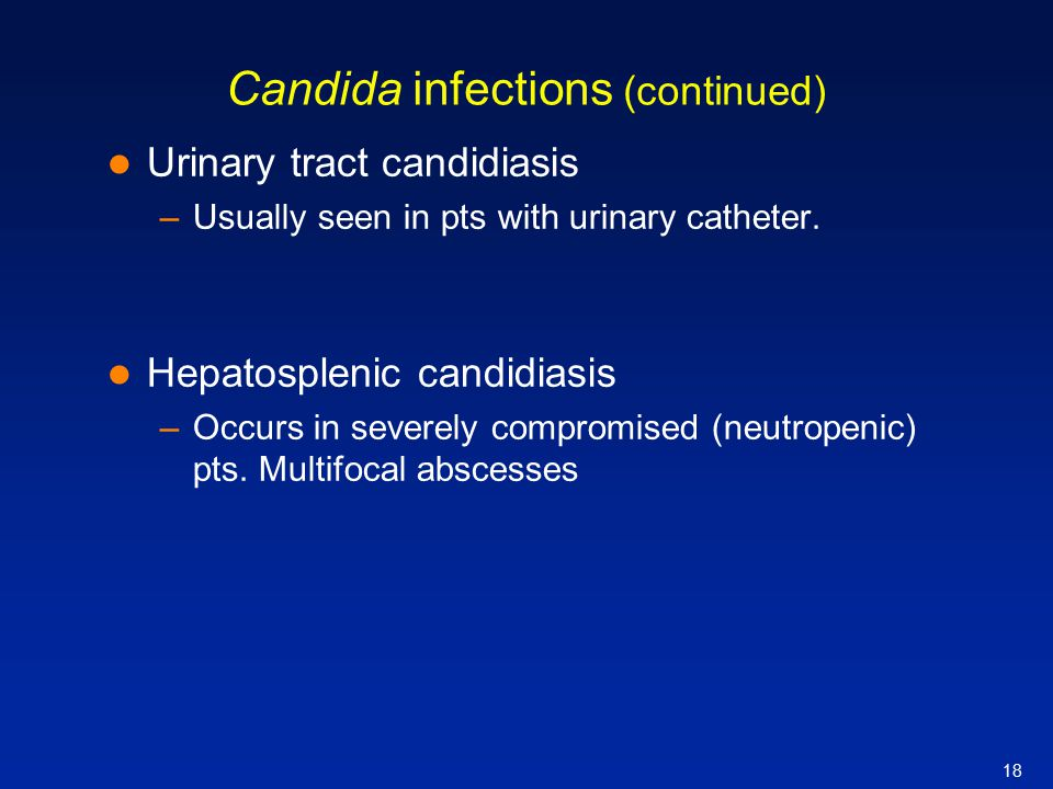18 Candida infections (continued) Urinary tract candidiasis –Usually seen in pts with urinary catheter. Hepatosplenic candidiasis –Occurs in severely