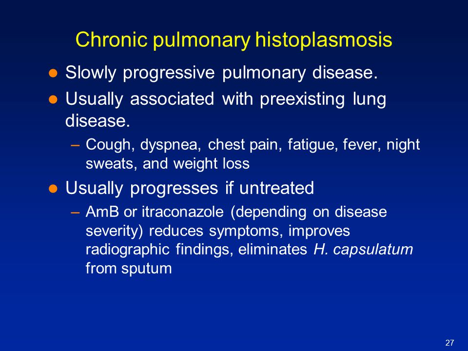 27 Chronic pulmonary histoplasmosis Slowly progressive pulmonary disease. Usually associated with preexisting lung disease. –Cough, dyspnea, chest pai
